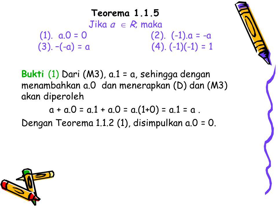 Teorema 1.1.5 Jika a  R; maka (1). a.0 = 0(2). (-1).a = -a (3). –(-a) = a (4). (-1)(-1) = 1 Bukti (1) Dari (M3), a.1 = a, sehingga dengan menambahkan