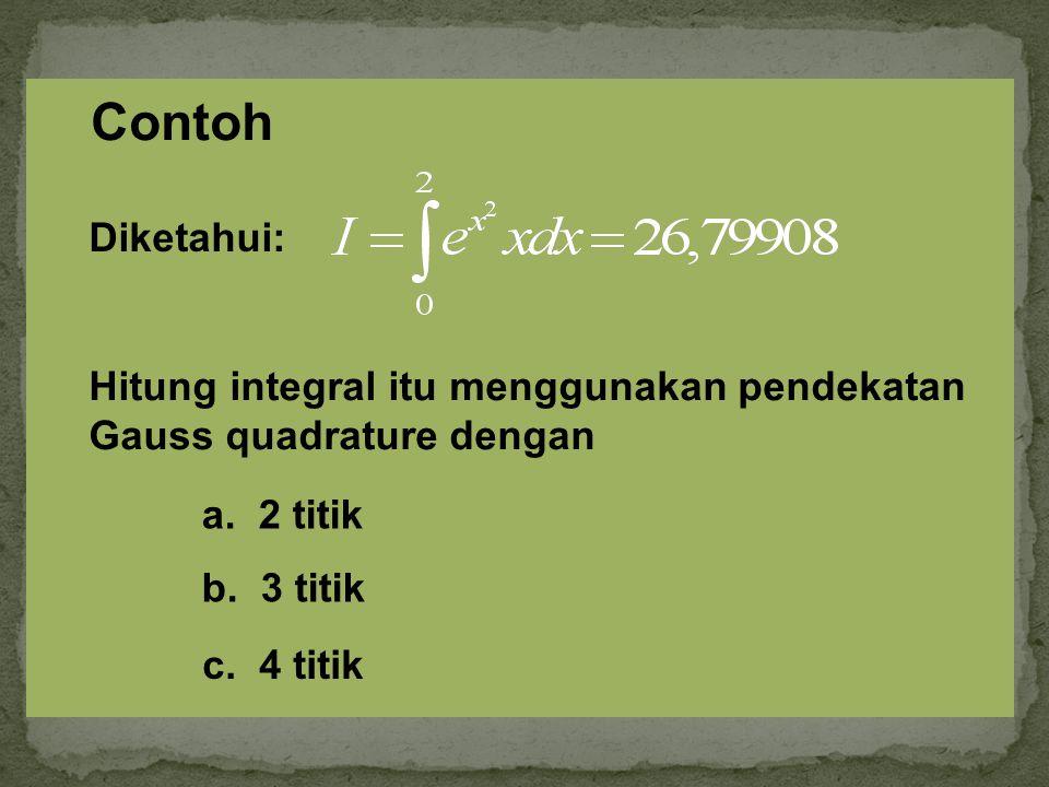 Hitung integral itu menggunakan pendekatan Gauss quadrature dengan a. 2 titik b. 3 titik Diketahui: Contoh c. 4 titik