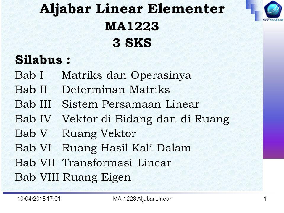 10/04/2015 17:03MA-1223 Aljabar Linear1 Aljabar Linear Elementer MA1223 3 SKS Silabus : Bab I Matriks dan Operasinya Bab II Determinan Matriks Bab III