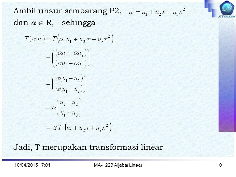 10/04/2015 17:03MA-1223 Aljabar Linear10 Ambil unsur sembarang P2, dan   R, sehingga Jadi, T merupakan transformasi linear