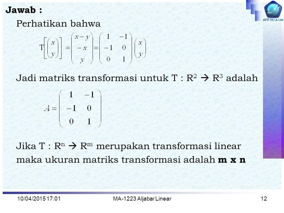 10/04/2015 17:03MA-1223 Aljabar Linear12 Jawab : Perhatikan bahwa Jadi matriks transformasi untuk T : R 2  R 3 adalah Jika T : R n  R m merupakan tr