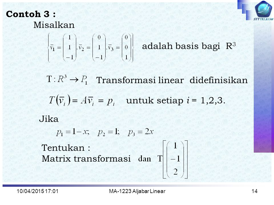 10/04/2015 17:03MA-1223 Aljabar Linear14 Contoh 3 : Misalkan adalah basis bagi R 3 Transformasi linear didefinisikan untuk setiap i = 1,2,3. Tentukan