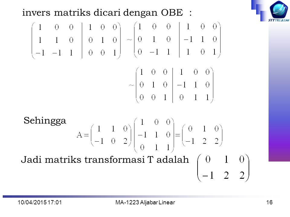 10/04/2015 17:03MA-1223 Aljabar Linear16 invers matriks dicari dengan OBE : Sehingga Jadi matriks transformasi T adalah