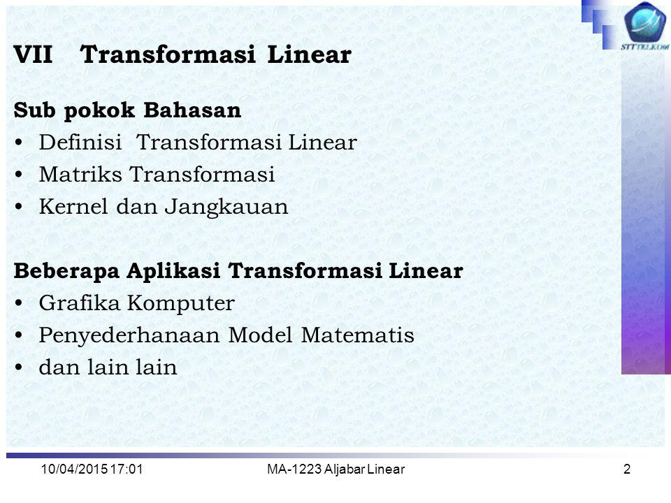 10/04/2015 17:03MA-1223 Aljabar Linear3 Transformasi Linear Misalkan V dan W adalah ruang vektor, T : V  W dinamakan transformasi linear, jika untuk setiap dan berlaku : Jika V = W maka T dinamakan operator linear