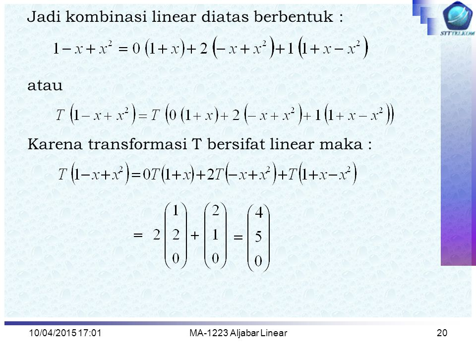 10/04/2015 17:03MA-1223 Aljabar Linear20 Jadi kombinasi linear diatas berbentuk : atau Karena transformasi T bersifat linear maka :