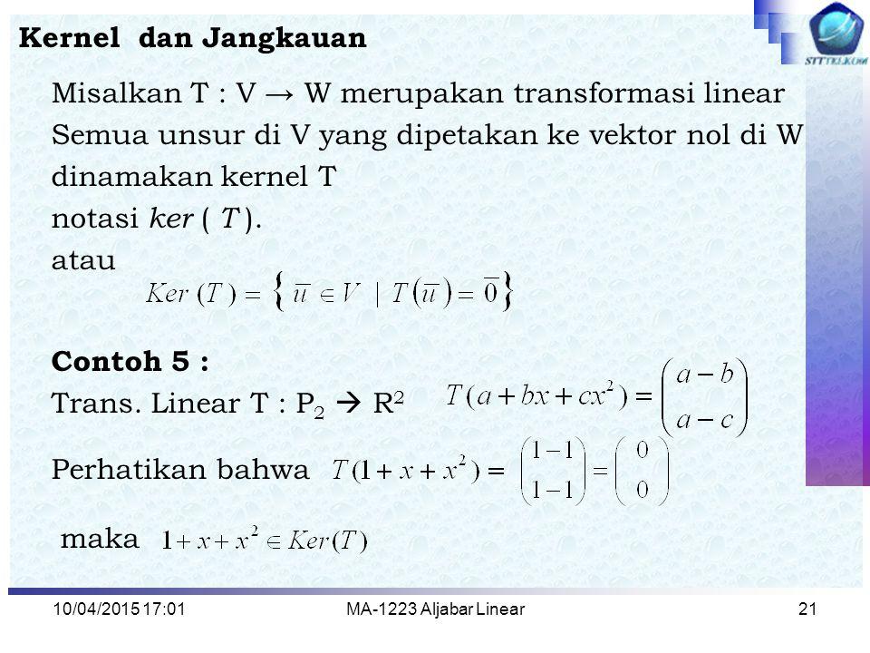 10/04/2015 17:03MA-1223 Aljabar Linear21 Kernel dan Jangkauan Misalkan T : V → W merupakan transformasi linear Semua unsur di V yang dipetakan ke vekt
