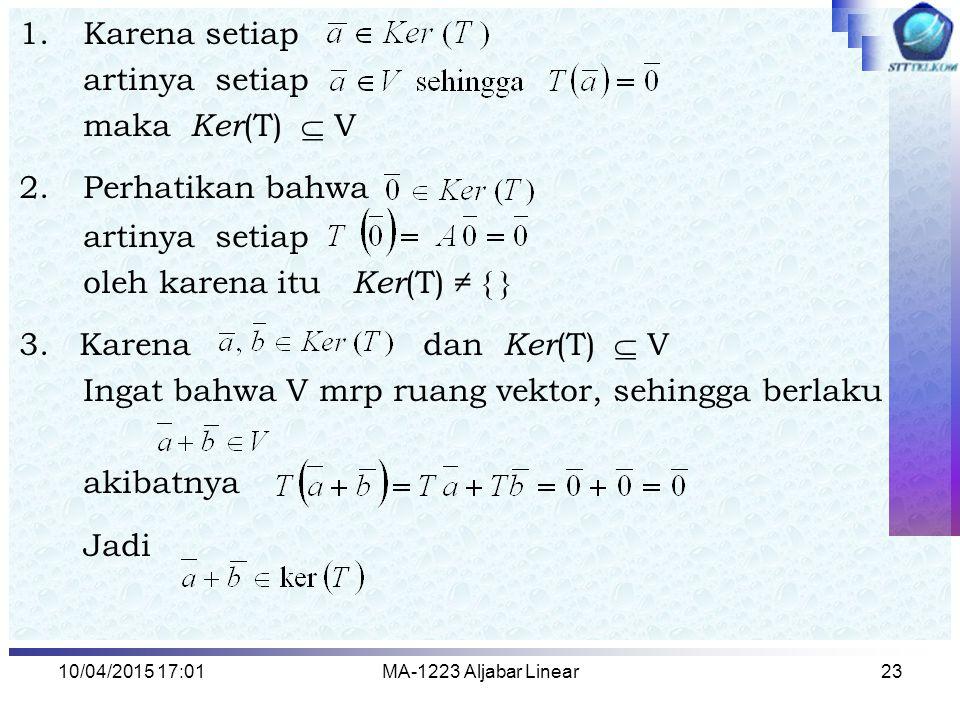 10/04/2015 17:03MA-1223 Aljabar Linear24 karena V adalah ruang vektor maka untuk setiap   Riil berlaku : Jadi, Dengan demikian, terbukti bahwa Jika T : V  W adalah transformasi linear maka Ker ( T ) merupakan subruang dari ruang vektor V Karena Ker ( T ) merupakan subruang  Basis Ker(T).