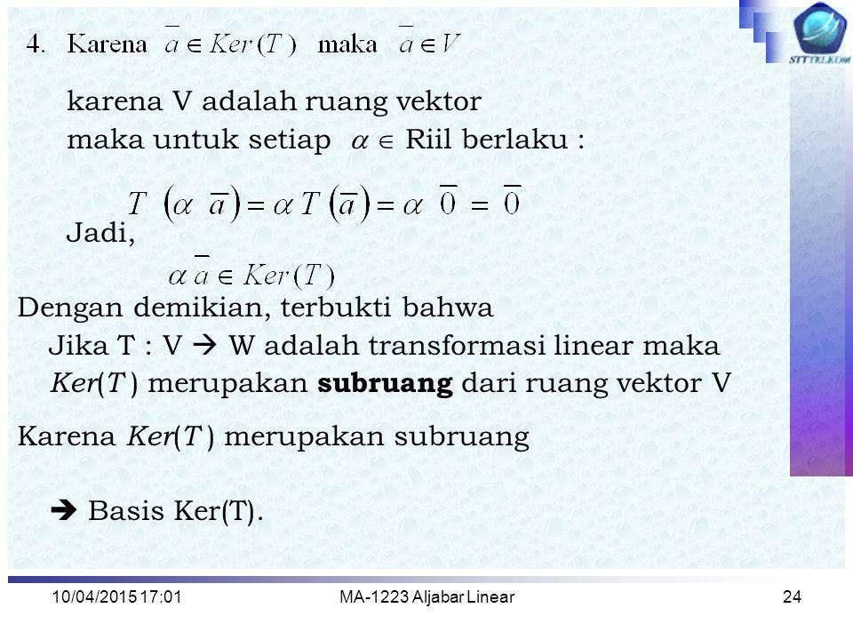 10/04/2015 17:03MA-1223 Aljabar Linear25 Contoh 6 : Diketahui Transformasi linear T : R 3 → P 2 dengan Jawab : Perhatikan bahwa : =( a + b ) + (2 a – c ) x + (2 a + b + c ) x 2 Tentukan basis dan dimensi Ker(T) dan R(T)