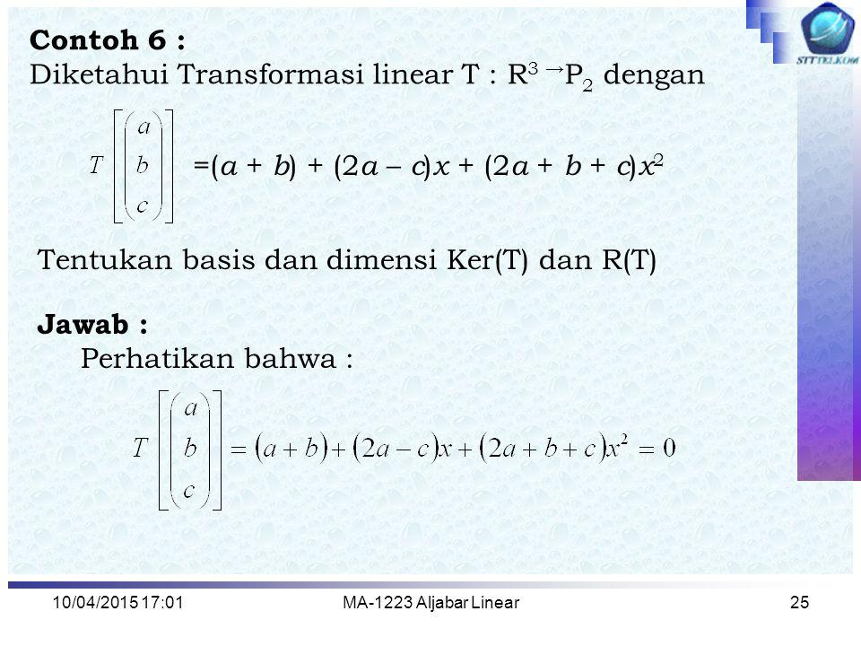 10/04/2015 17:03MA-1223 Aljabar Linear25 Contoh 6 : Diketahui Transformasi linear T : R 3 → P 2 dengan Jawab : Perhatikan bahwa : =( a + b ) + (2 a –