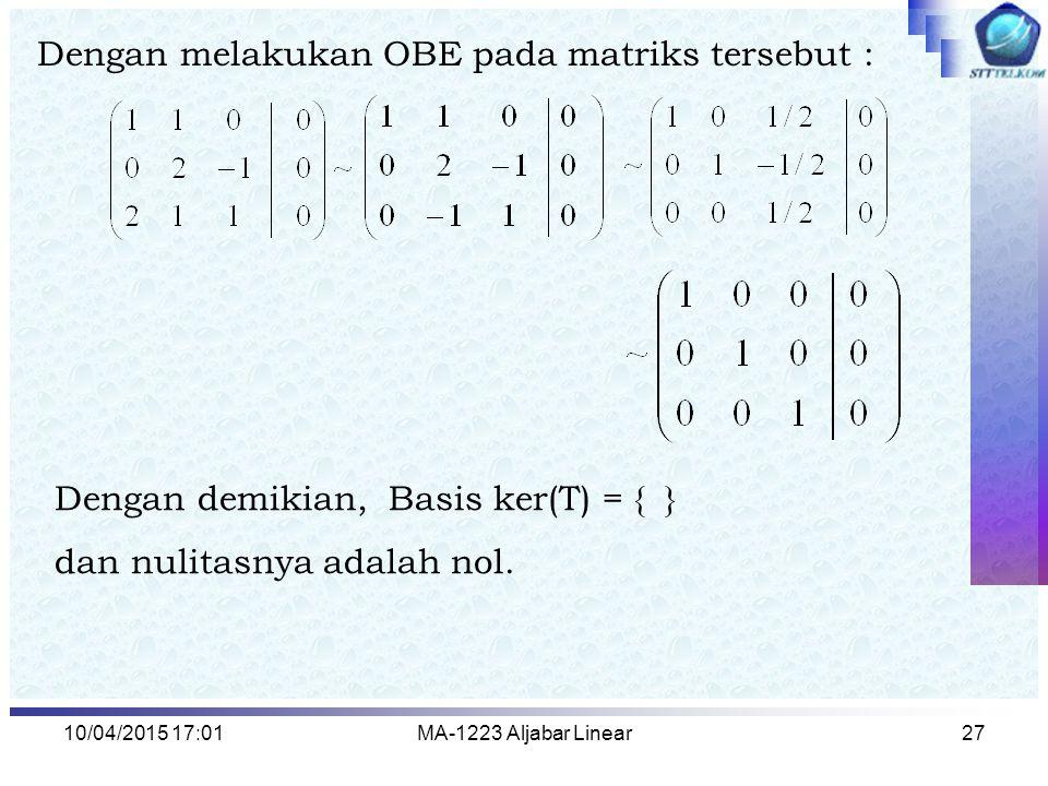 10/04/2015 17:03MA-1223 Aljabar Linear27 Dengan melakukan OBE pada matriks tersebut : Dengan demikian, Basis ker(T) = { } dan nulitasnya adalah nol.