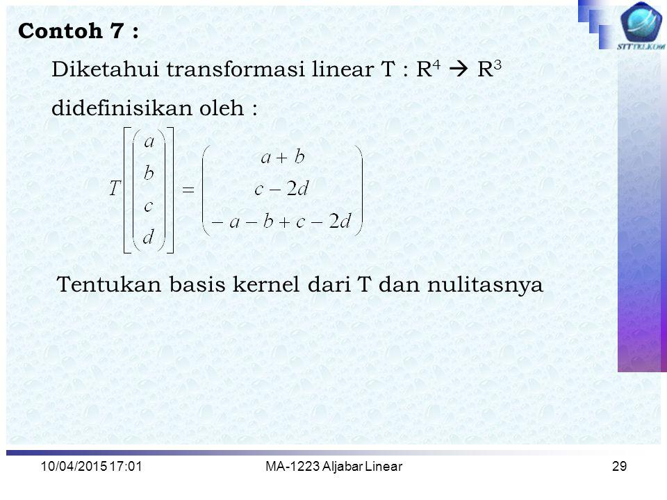 10/04/2015 17:03MA-1223 Aljabar Linear29 Contoh 7 : Diketahui transformasi linear T : R 4  R 3 didefinisikan oleh : Tentukan basis kernel dari T dan
