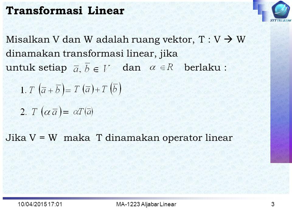 10/04/2015 17:03MA-1223 Aljabar Linear3 Transformasi Linear Misalkan V dan W adalah ruang vektor, T : V  W dinamakan transformasi linear, jika untuk