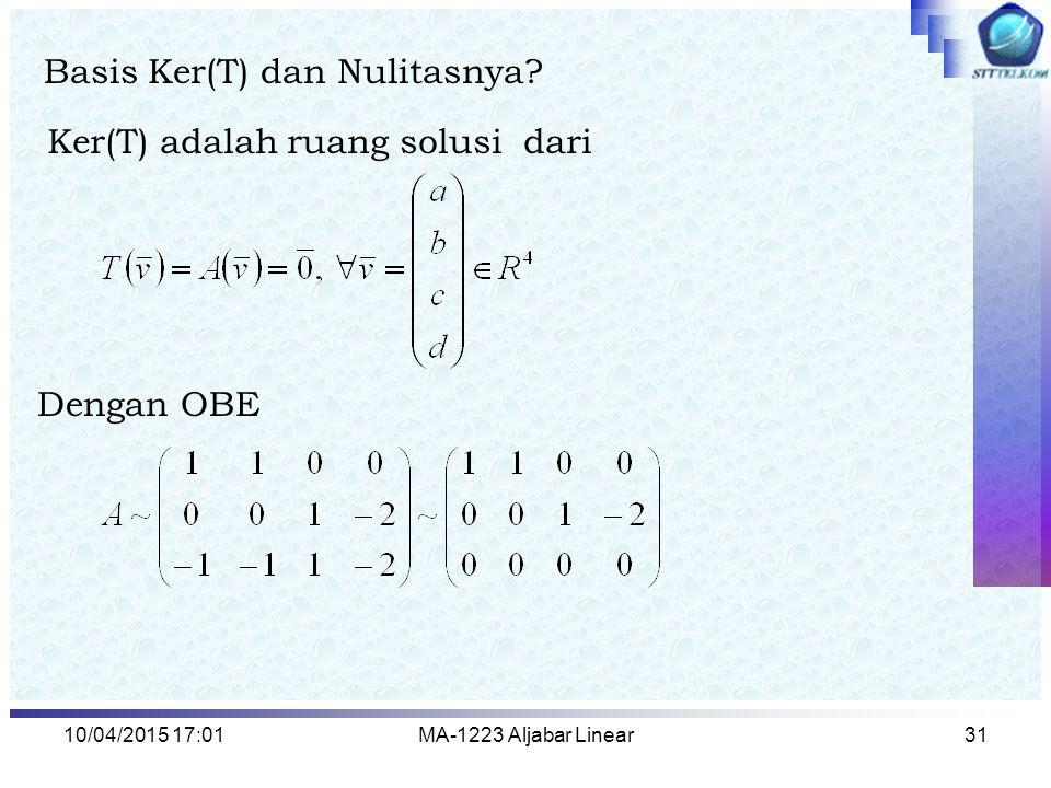 10/04/2015 17:03MA-1223 Aljabar Linear32 Ker(T) = ruang solusi dari yaitu Jadi Basis Ker(T) adalah Nulitas = Dimensi dari Ker(T) = 2