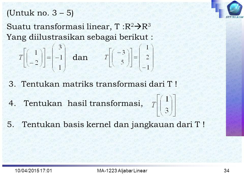 10/04/2015 17:03MA-1223 Aljabar Linear34 (Untuk no. 3 – 5) Suatu transformasi linear, T :R 2  R 3 Yang diilustrasikan sebagai berikut : dan 3. Tentuk