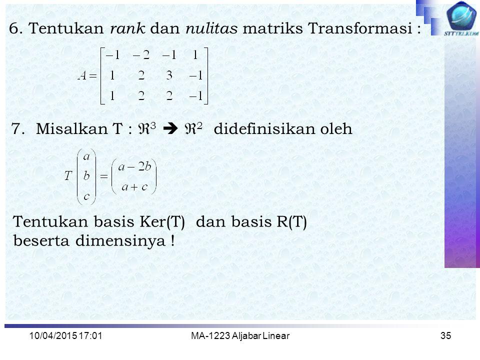 10/04/2015 17:03MA-1223 Aljabar Linear35 7. Misalkan T :  3   2 didefinisikan oleh Tentukan basis Ker(T) dan basis R(T) beserta dimensinya ! 6. Ten