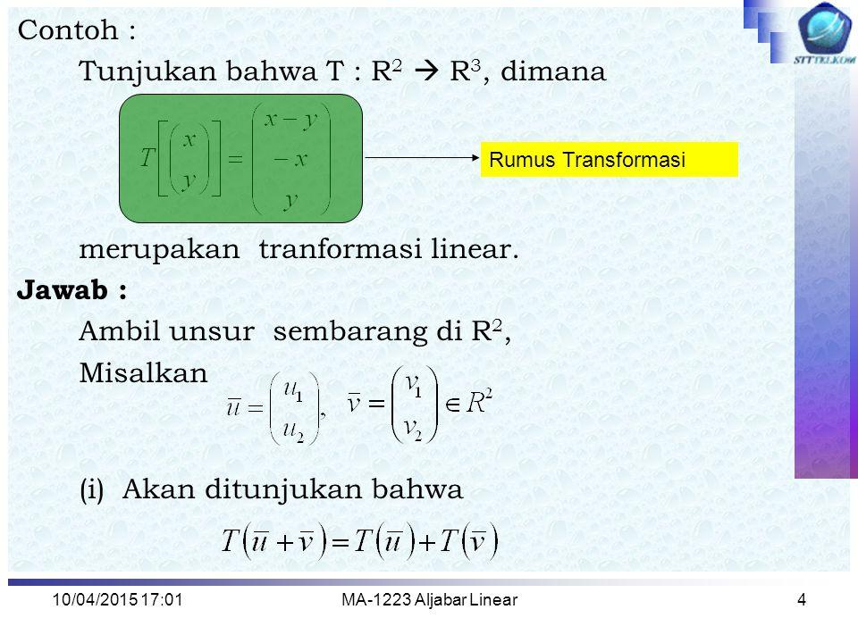 10/04/2015 17:03MA-1223 Aljabar Linear4 Contoh : Tunjukan bahwa T : R 2  R 3, dimana merupakan tranformasi linear. Jawab : Ambil unsur sembarang di R
