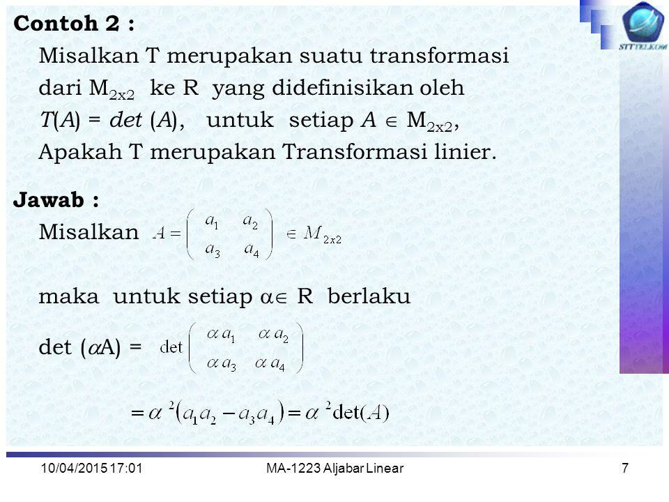 10/04/2015 17:03MA-1223 Aljabar Linear7 Contoh 2 : Misalkan T merupakan suatu transformasi dari M 2x2 ke R yang didefinisikan oleh T ( A ) = det ( A )