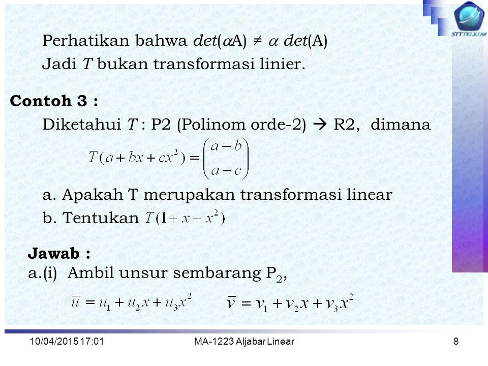10/04/2015 17:03MA-1223 Aljabar Linear8 Perhatikan bahwa det (  A) ≠  det (A) Jadi T bukan transformasi linier. Contoh 3 : Diketahui T : P2 (Polinom