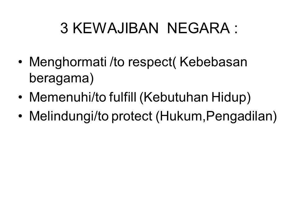 3 KEWAJIBAN NEGARA : Menghormati /to respect( Kebebasan beragama) Memenuhi/to fulfill (Kebutuhan Hidup) Melindungi/to protect (Hukum,Pengadilan)