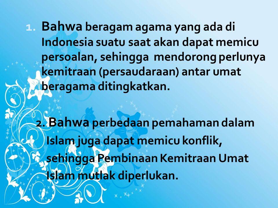 1. Bahwa beragam agama yang ada di Indonesia suatu saat akan dapat memicu persoalan, sehingga mendorong perlunya kemitraan (persaudaraan) antar umat b