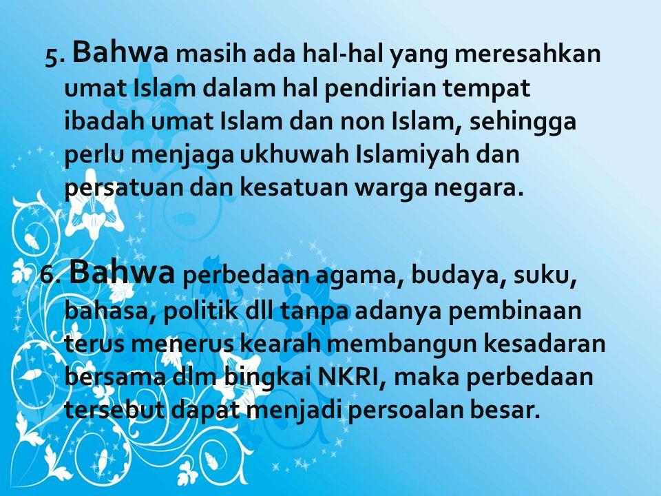 5. Bahwa masih ada hal-hal yang meresahkan umat Islam dalam hal pendirian tempat ibadah umat Islam dan non Islam, sehingga perlu menjaga ukhuwah Islam