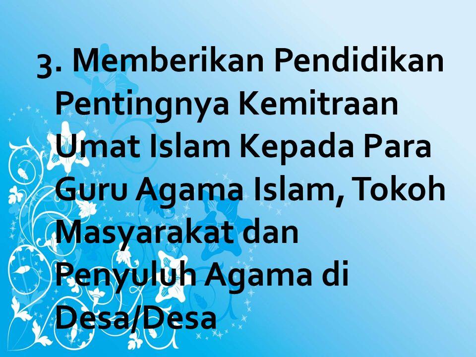 3. Memberikan Pendidikan Pentingnya Kemitraan Umat Islam Kepada Para Guru Agama Islam, Tokoh Masyarakat dan Penyuluh Agama di Desa/Desa