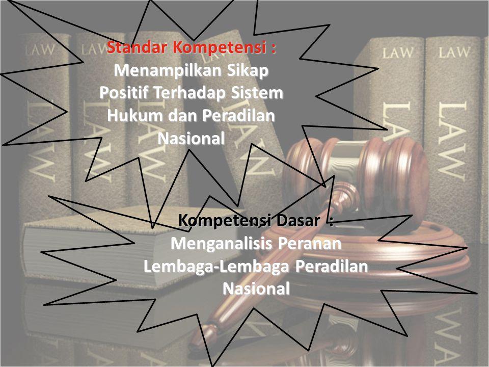 Kompetensi Dasar : Menganalisis Peranan Lembaga-Lembaga Peradilan Nasional Standar Kompetensi : Menampilkan Sikap Positif Terhadap Sistem Hukum dan Pe