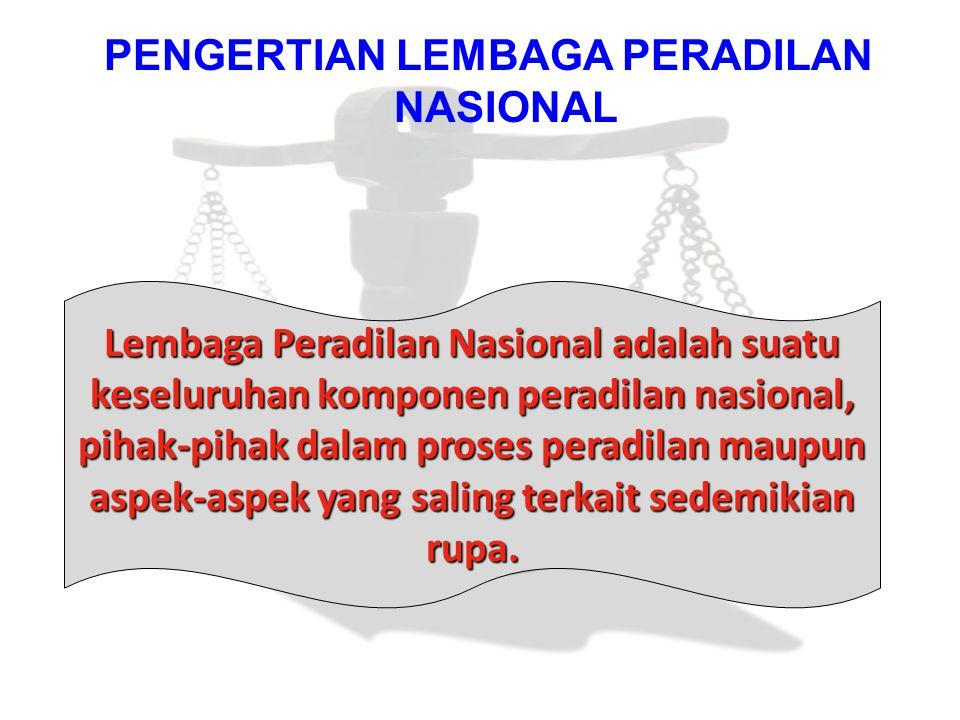 PENGERTIAN LEMBAGA PERADILAN NASIONAL Lembaga Peradilan Nasional adalah suatu keseluruhan komponen peradilan nasional, pihak-pihak dalam proses peradi