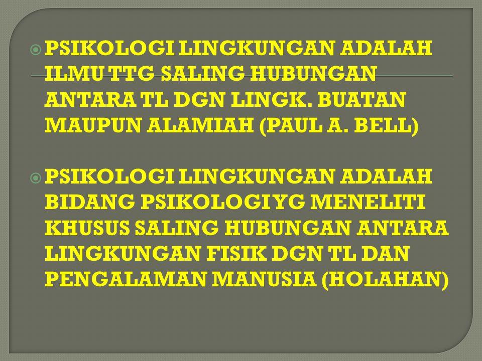  PSIKOLOGI LINGKUNGAN ADALAH ILMU TTG SALING HUBUNGAN ANTARA TL DGN LINGK. BUATAN MAUPUN ALAMIAH (PAUL A. BELL)  PSIKOLOGI LINGKUNGAN ADALAH BIDANG