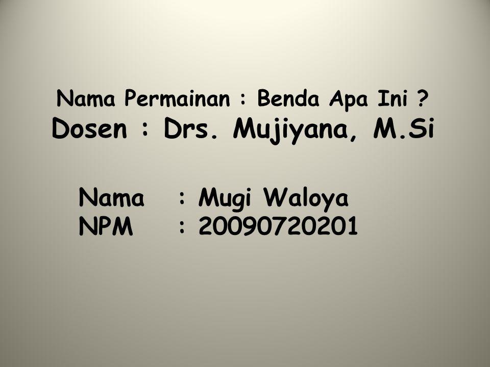 Nama Permainan : Benda Apa Ini ? Dosen : Drs. Mujiyana, M.Si Nama : Mugi Waloya NPM : 20090720201