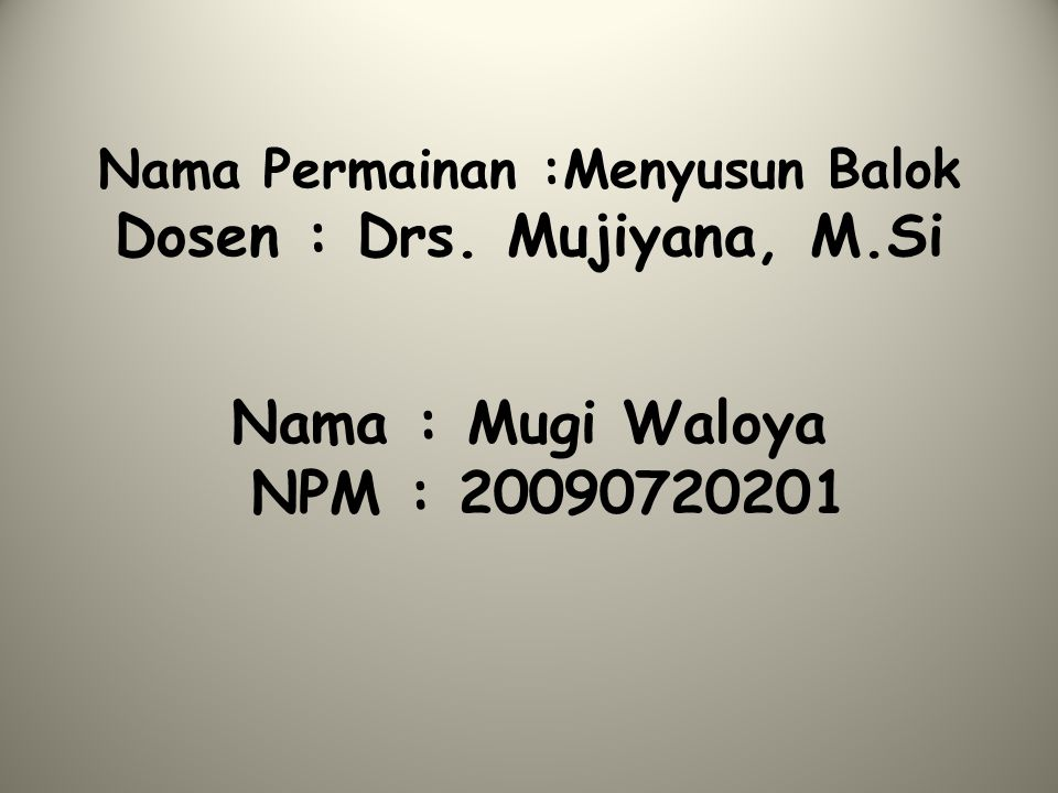 Nama Permainan :Menyusun Balok Dosen : Drs. Mujiyana, M.Si Nama : Mugi Waloya NPM : 20090720201