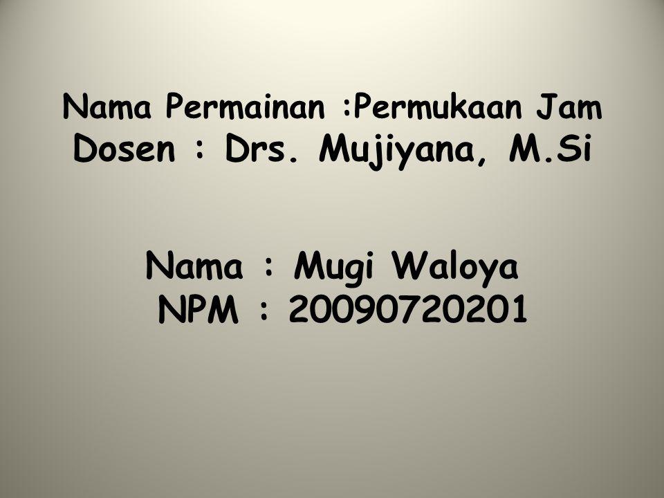 Nama Permainan :Permukaan Jam Dosen : Drs. Mujiyana, M.Si Nama : Mugi Waloya NPM : 20090720201