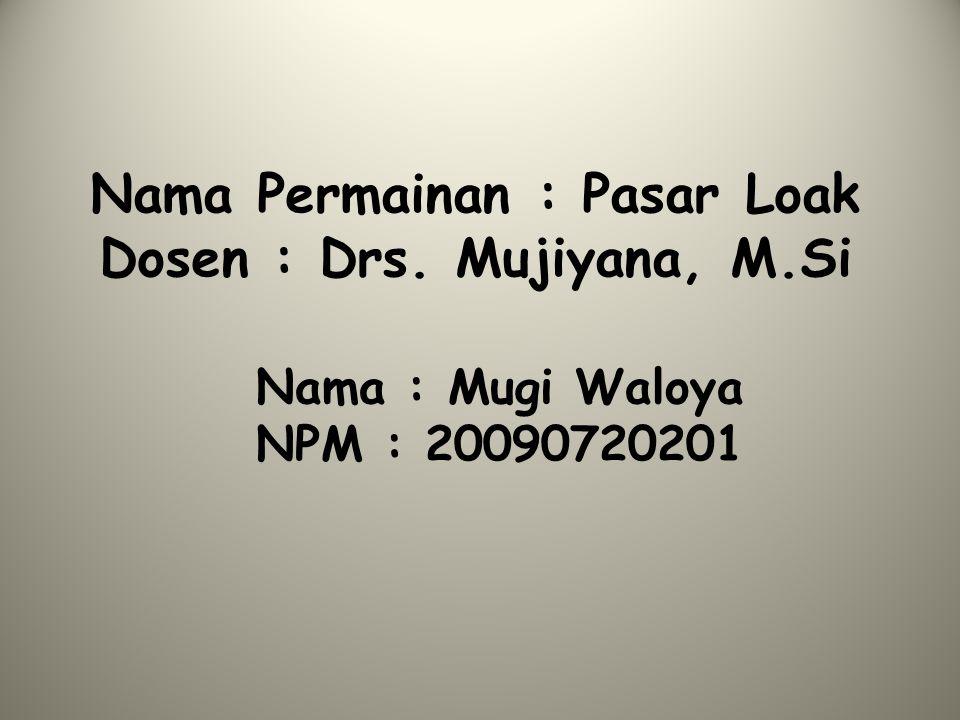Nama Permainan : Pasar Loak Dosen : Drs. Mujiyana, M.Si Nama : Mugi Waloya NPM : 20090720201