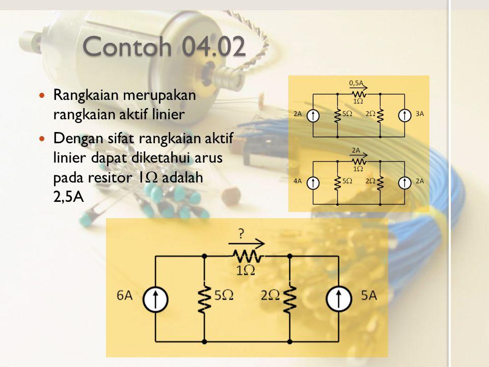 Contoh 04.02 Rangkaian merupakan rangkaian aktif linier Dengan sifat rangkaian aktif linier dapat diketahui arus pada resitor 1  adalah 2,5A