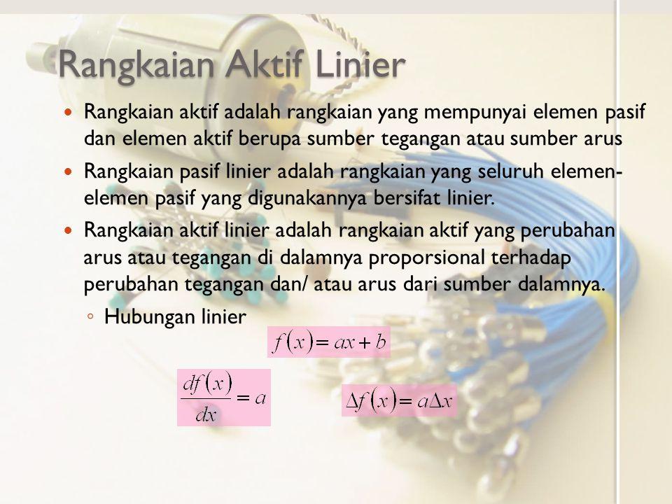 Rangkaian Aktif Linier Rangkaian aktif adalah rangkaian yang mempunyai elemen pasif dan elemen aktif berupa sumber tegangan atau sumber arus Rangkaian pasif linier adalah rangkaian yang seluruh elemen- elemen pasif yang digunakannya bersifat linier.