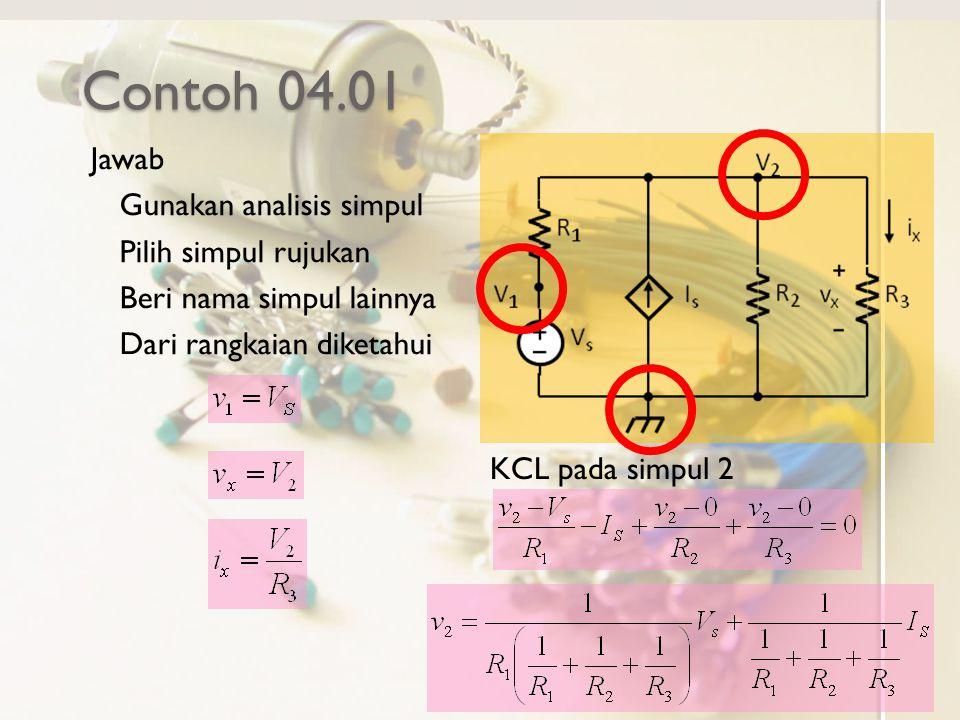Contoh 04.01 Jawab Gunakan analisis simpul Pilih simpul rujukan Beri nama simpul lainnya Dari rangkaian diketahui KCL pada simpul 2