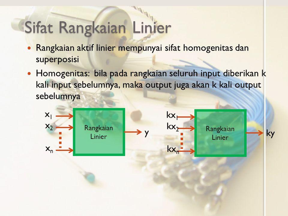 Sifat Rangkaian Linier Rangkaian aktif linier mempunyai sifat homogenitas dan superposisi Homogenitas: bila pada rangkaian seluruh input diberikan k kali input sebelumnya, maka output juga akan k kali output sebelumnya Rangkaian Linier x1x1 x2x2 xnxn y kx 1 kx 2 kx n ky