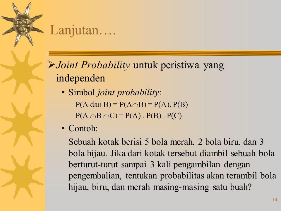 14 Lanjutan….  Joint Probability untuk peristiwa yang independen Simbol joint probability: P(A dan B) = P(A  B) = P(A). P(B) P(A  B  C) = P(A). P(
