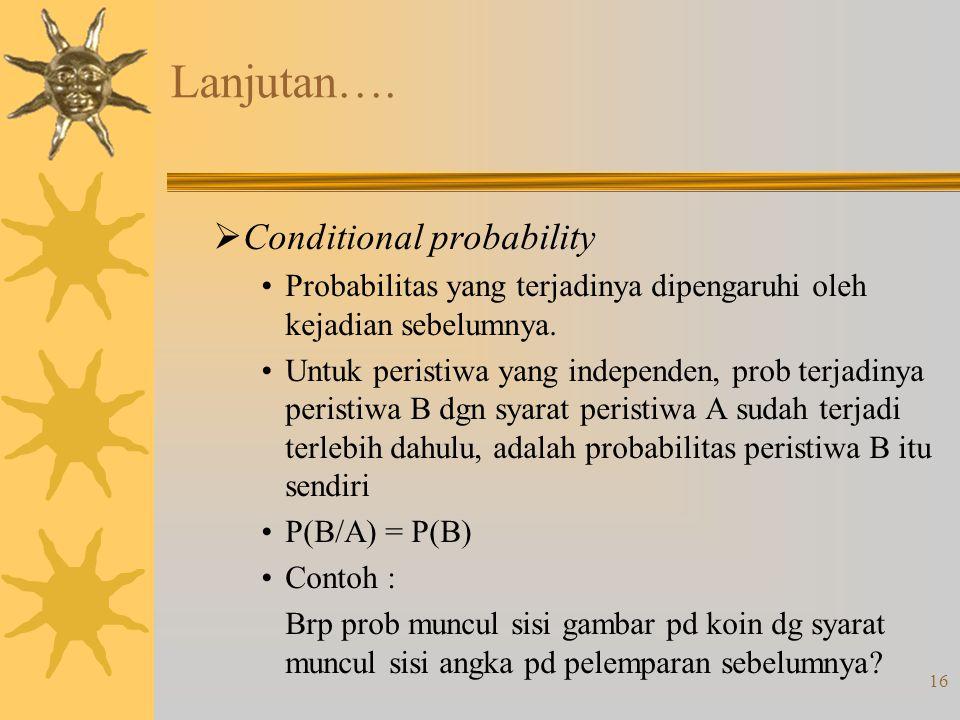 16 Lanjutan….  Conditional probability Probabilitas yang terjadinya dipengaruhi oleh kejadian sebelumnya. Untuk peristiwa yang independen, prob terja