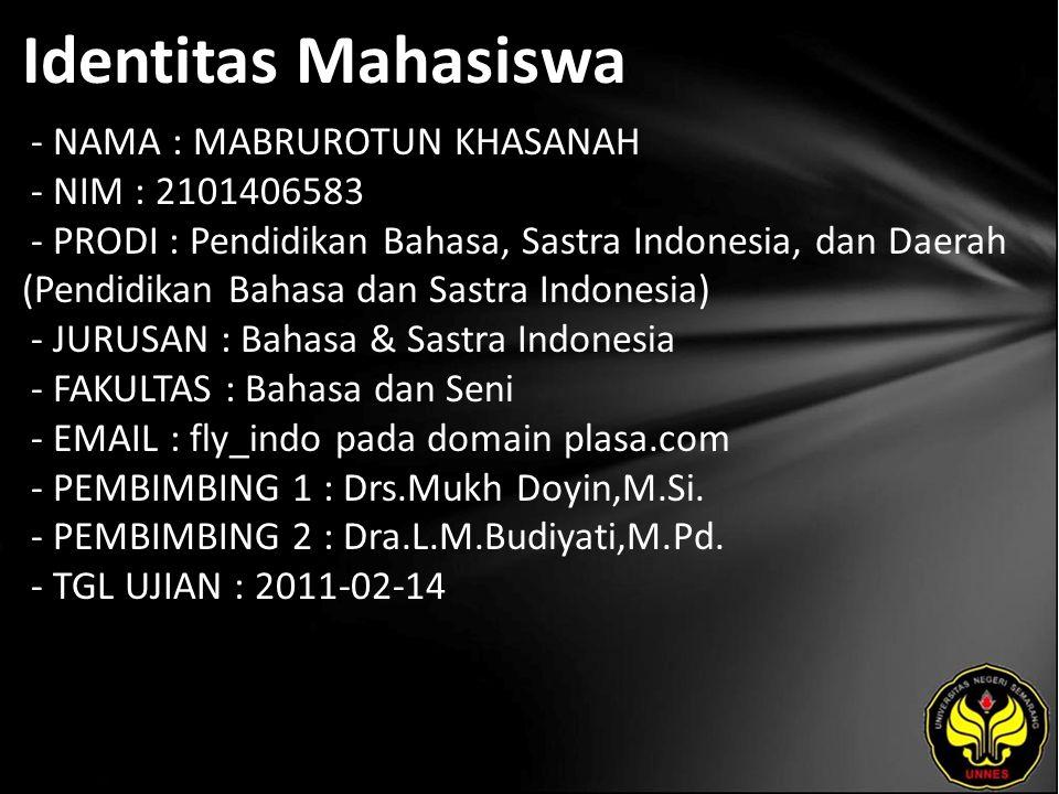 Identitas Mahasiswa - NAMA : MABRUROTUN KHASANAH - NIM : 2101406583 - PRODI : Pendidikan Bahasa, Sastra Indonesia, dan Daerah (Pendidikan Bahasa dan Sastra Indonesia) - JURUSAN : Bahasa & Sastra Indonesia - FAKULTAS : Bahasa dan Seni - EMAIL : fly_indo pada domain plasa.com - PEMBIMBING 1 : Drs.Mukh Doyin,M.Si.