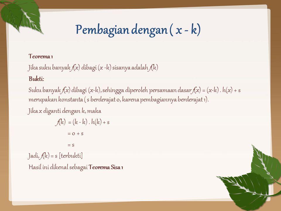 Pembagian dengan ( x - k) Teorema 1 Jika suku banyak f(x) dibagi (x -k) sisanya adalah f(k) Bukti: Suku banyak f(x) dibagi (x-k), sehingga diperoleh p