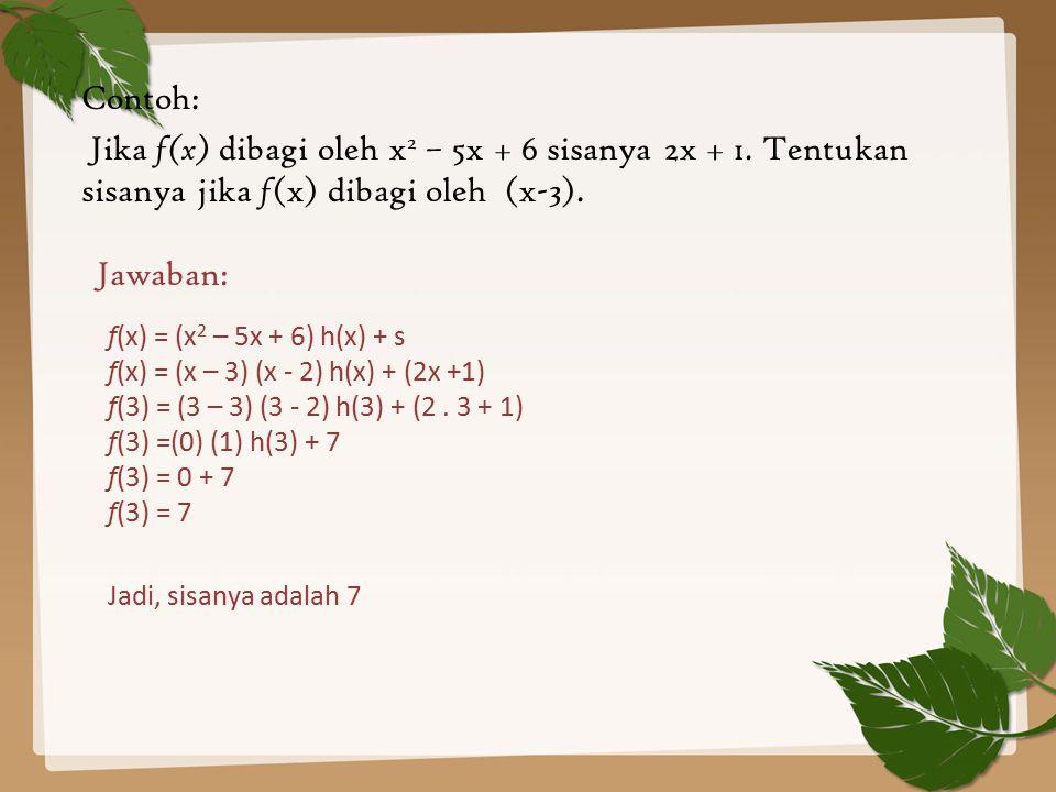 Contoh: Jika f(x) dibagi oleh x 2 – 5x + 6 sisanya 2x + 1. Tentukan sisanya jika f (x) dibagi oleh (x-3). Jadi, sisanya adalah 7 Jawaban: f(x) = (x 2