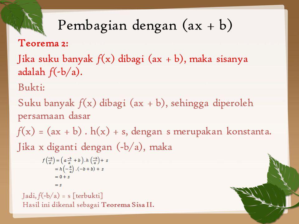 Teorema 2: Jika suku banyak f (x) dibagi (ax + b), maka sisanya adalah f (-b/a). Bukti: Suku banyak f (x) dibagi (ax + b), sehingga diperoleh persamaa