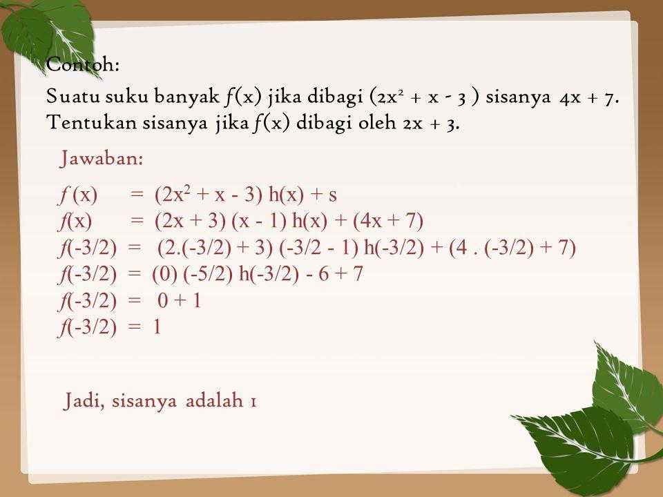 Contoh: Suatu suku banyak f (x) jika dibagi (2x 2 + x - 3 ) sisanya 4x + 7. Tentukan sisanya jika f (x) dibagi oleh 2x + 3. Jawaban: f (x) = (2x 2 + x