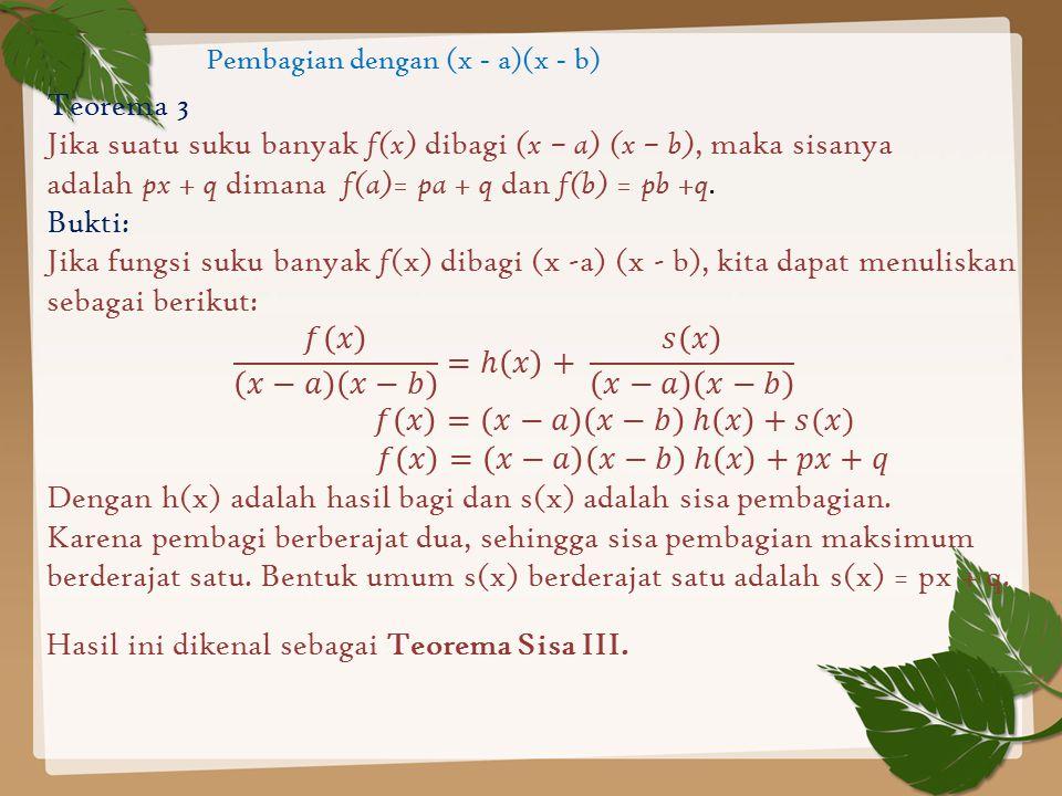 Pembagian dengan (x - a)(x - b) Teorema 3 Jika suatu suku banyak f(x) dibagi (x – a) (x – b), maka sisanya adalah px + q dimana f(a)= pa + q dan f(b)