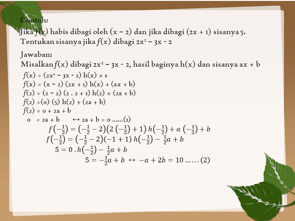 Contoh: Jika f(x) habis dibagi oleh (x – 2) dan jika dibagi (2x + 1) sisanya 5. Tentukan sisanya jika f (x) dibagi 2x 2 – 3x - 2 Jawaban: Misalkan f (