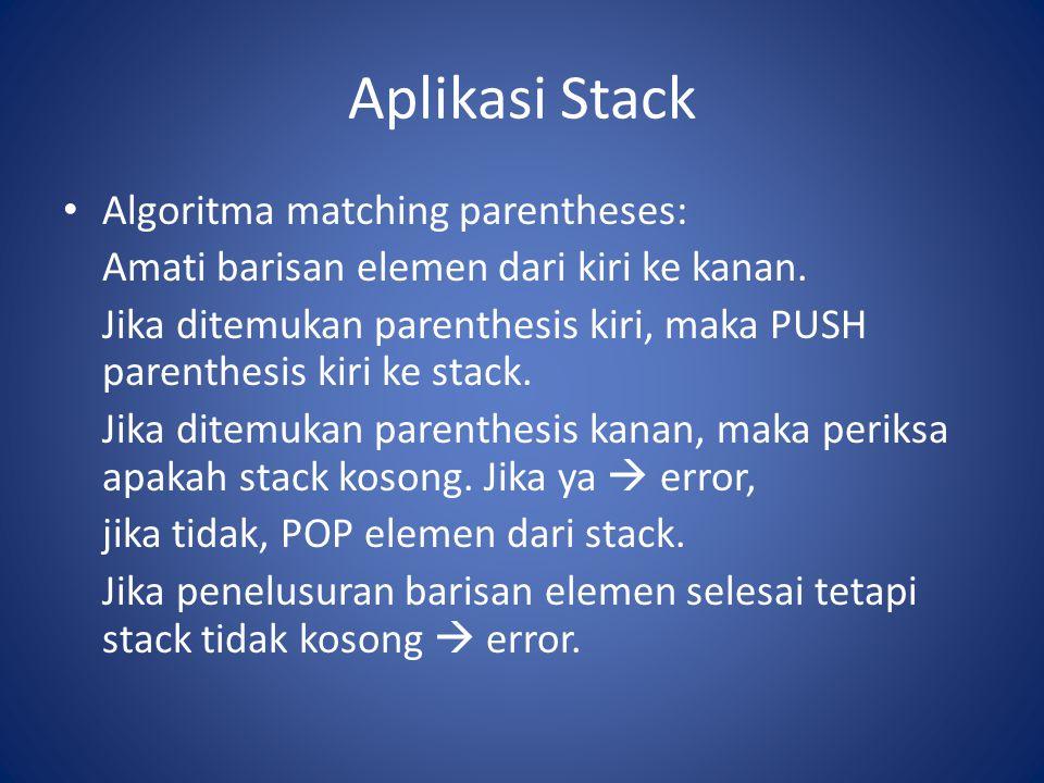 Aplikasi Stack Algoritma matching parentheses: Amati barisan elemen dari kiri ke kanan. Jika ditemukan parenthesis kiri, maka PUSH parenthesis kiri ke