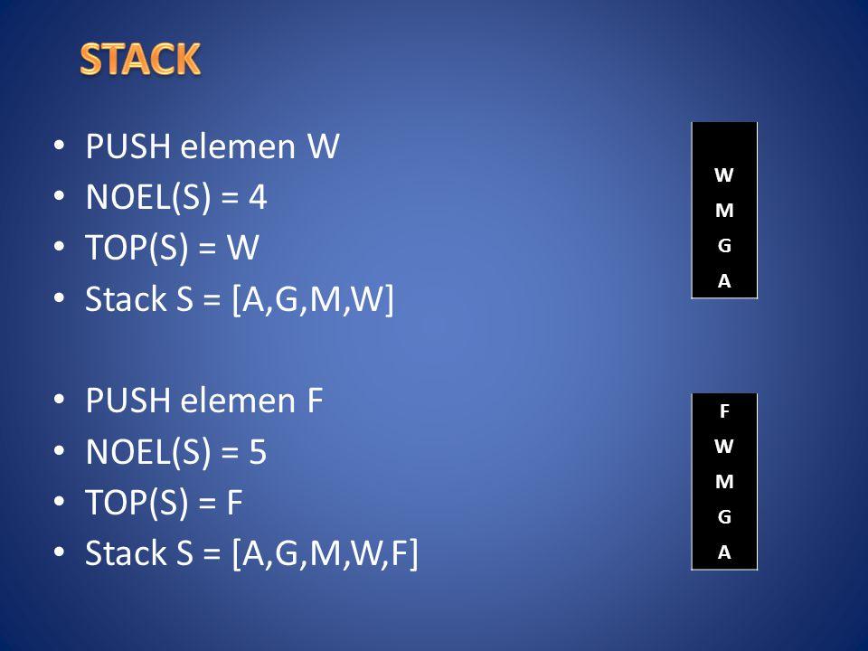 PUSH elemen W NOEL(S) = 4 TOP(S) = W Stack S = [A,G,M,W] PUSH elemen F NOEL(S) = 5 TOP(S) = F Stack S = [A,G,M,W,F] W M G A F W M G A