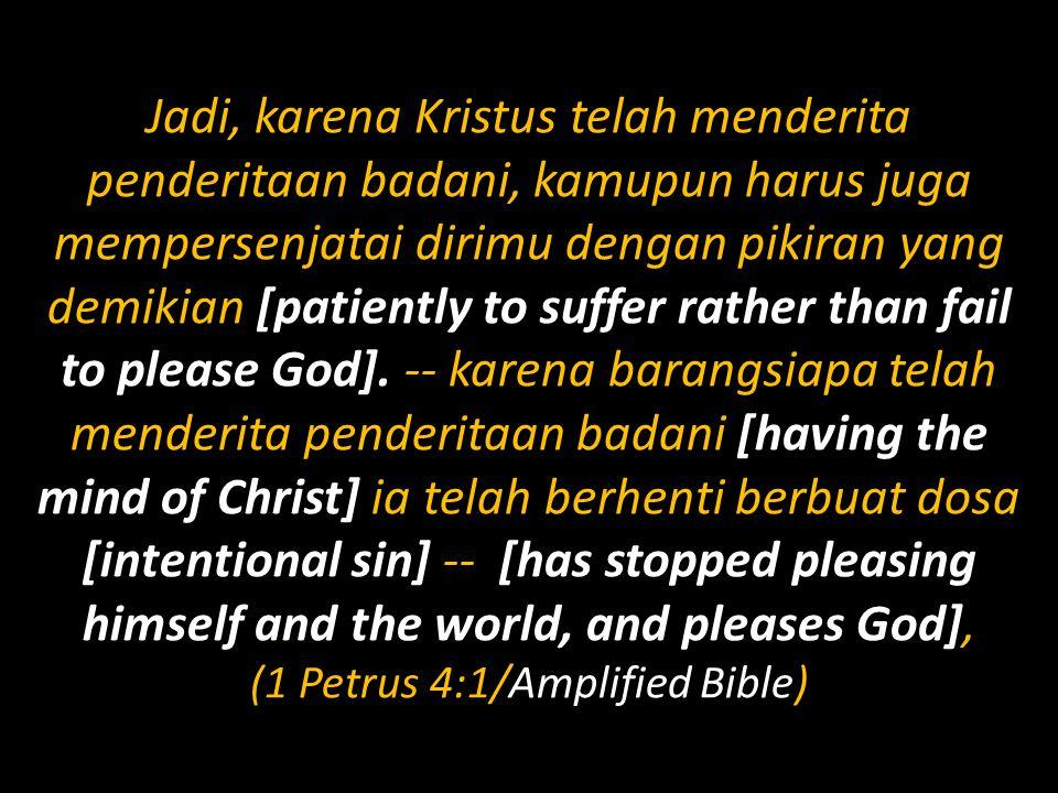 Jadi, karena Kristus telah menderita penderitaan badani, kamupun harus juga mempersenjatai dirimu dengan pikiran yang demikian [patiently to suffer ra