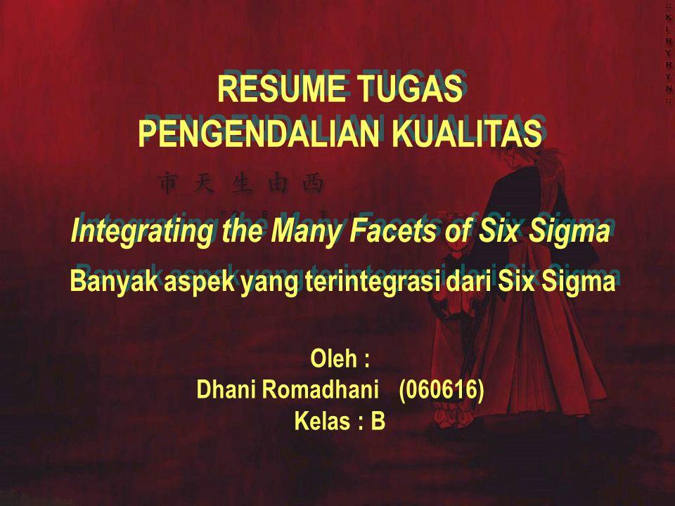 Integrating the Many Facets of Six Sigma RESUME TUGAS PENGENDALIAN KUALITAS RESUME TUGAS PENGENDALIAN KUALITAS Oleh : Dhani Romadhani(060616) Kelas : B Banyak aspek yang terintegrasi dari Six Sigma